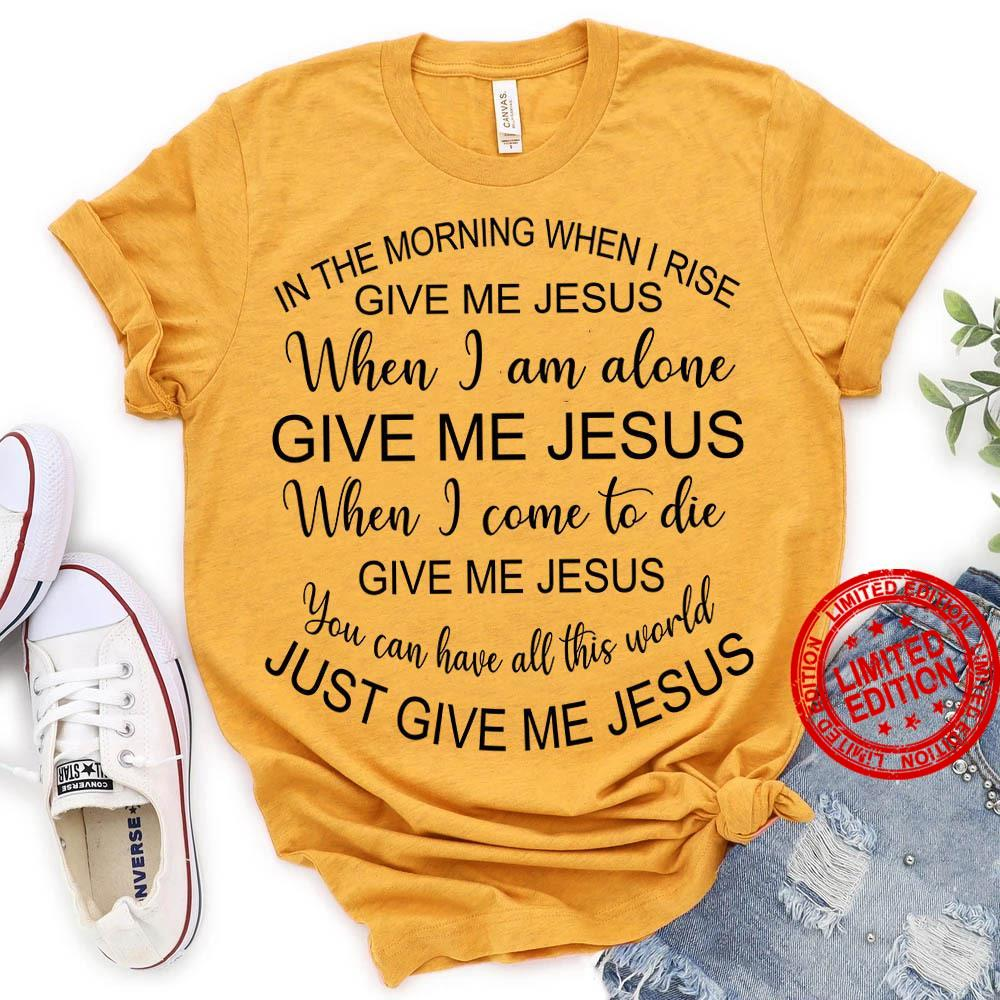 In The Morning When I Rise Give Me Jesus When I Am Alone Give Me Jesus When I Come To Die Give Me Jesus You Can Have All This World Just Give Me Jesus Shirt