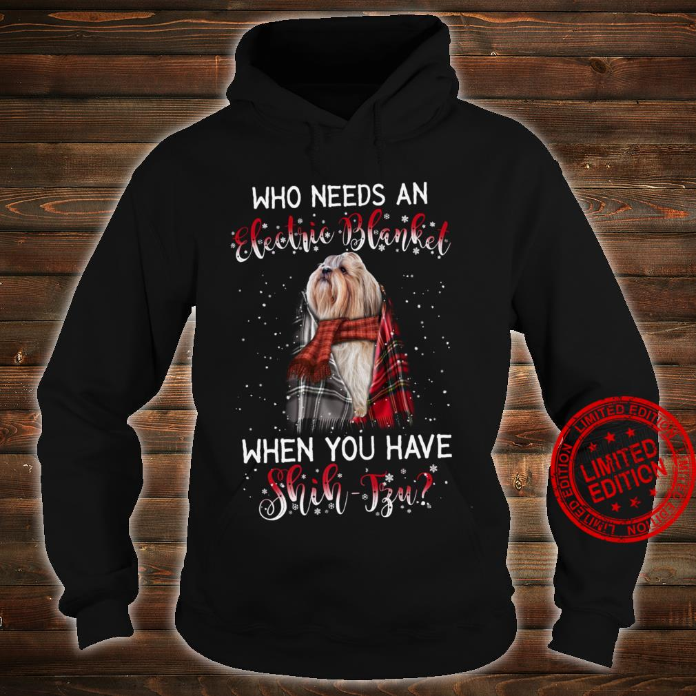 Who Needs An Electric Blanket When You Have Shih Tzu Shirt hoodie