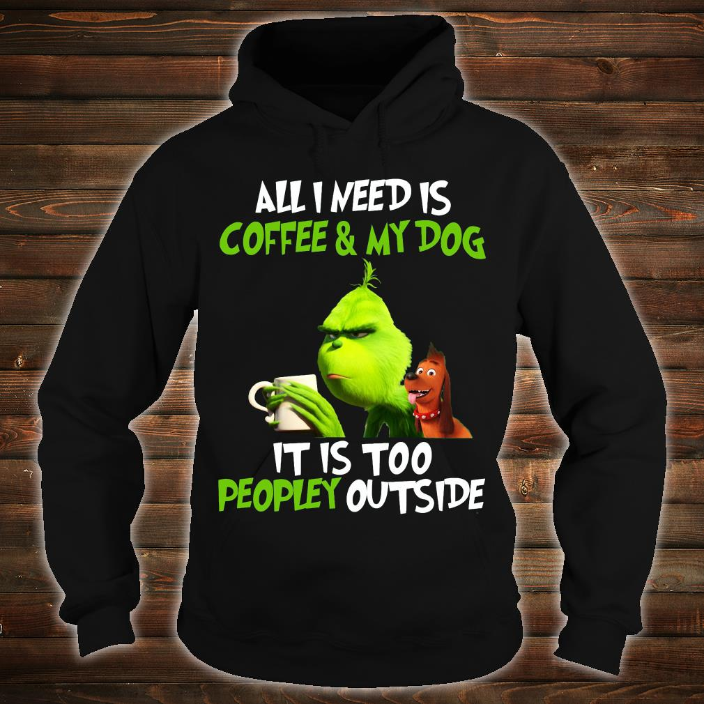 Grinch all i need is coffee and my dog it is too peopley outside shirt hoodie