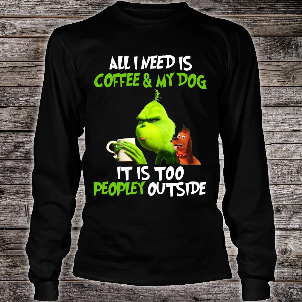 Grinch all i need is coffee and my dog it is too peopley outside shirt Long sleeved