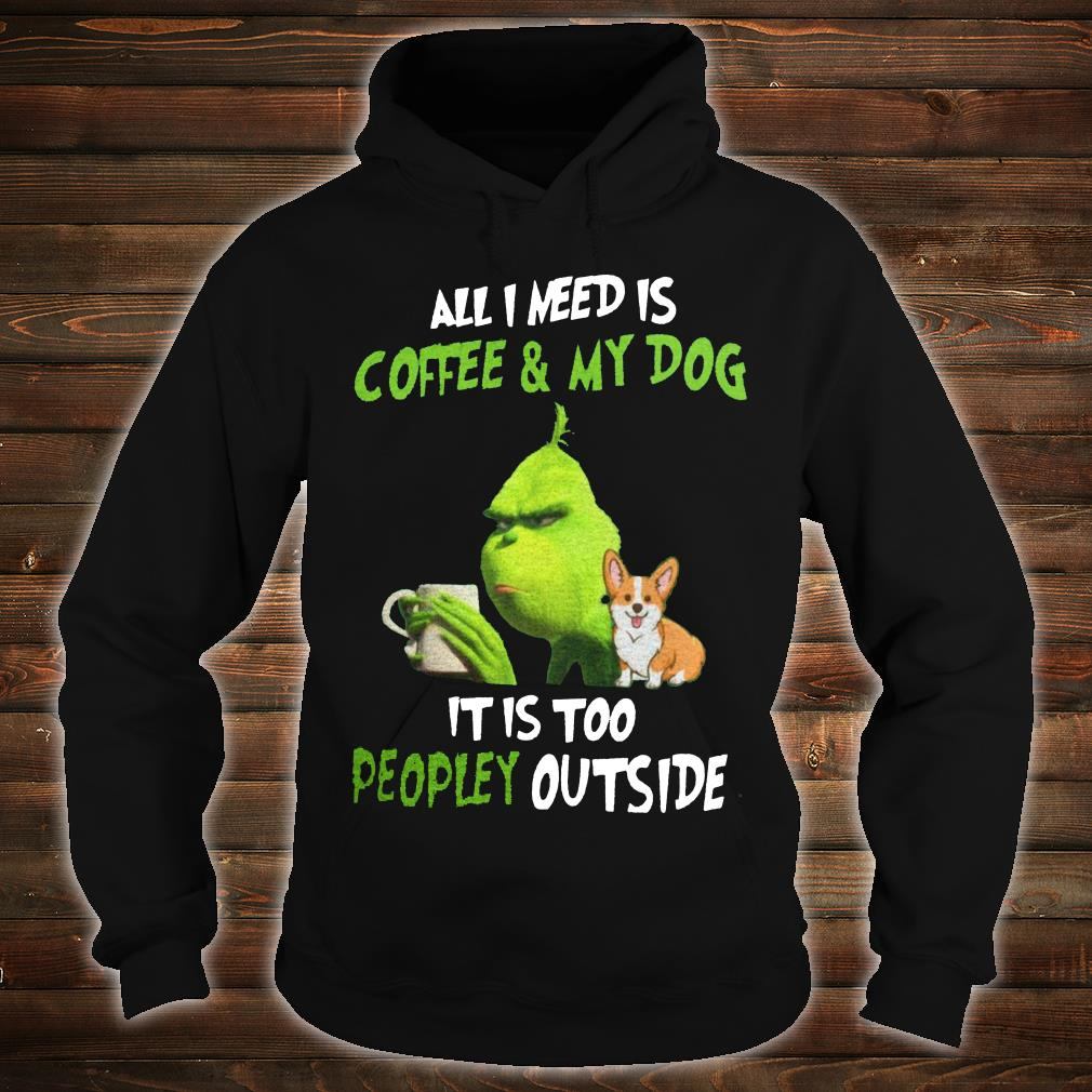Grinch and corgi all i need is coffee & my dog it is too peopley outside shirt hoodie