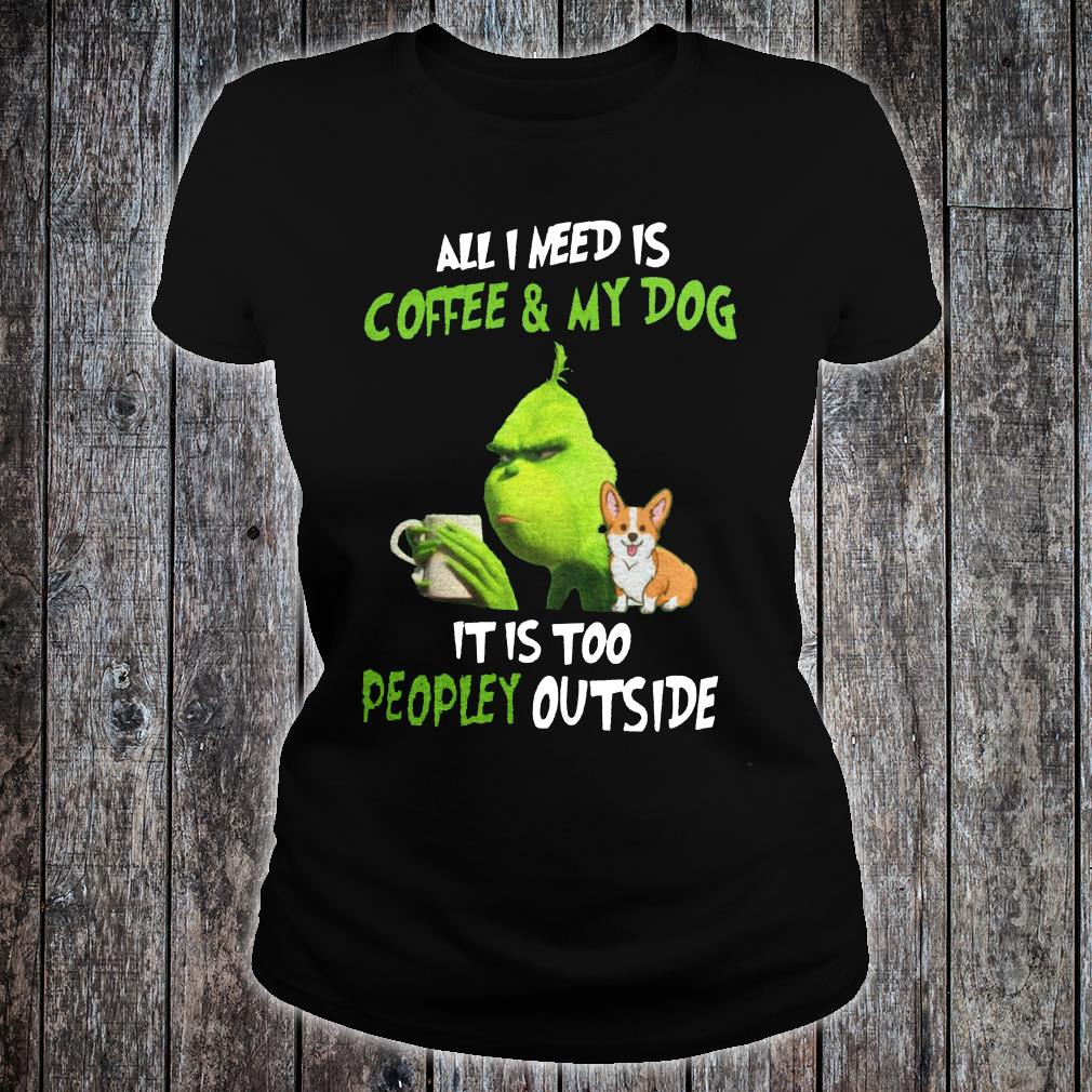 Grinch and corgi all i need is coffee & my dog it is too peopley outside shirt ladies tee