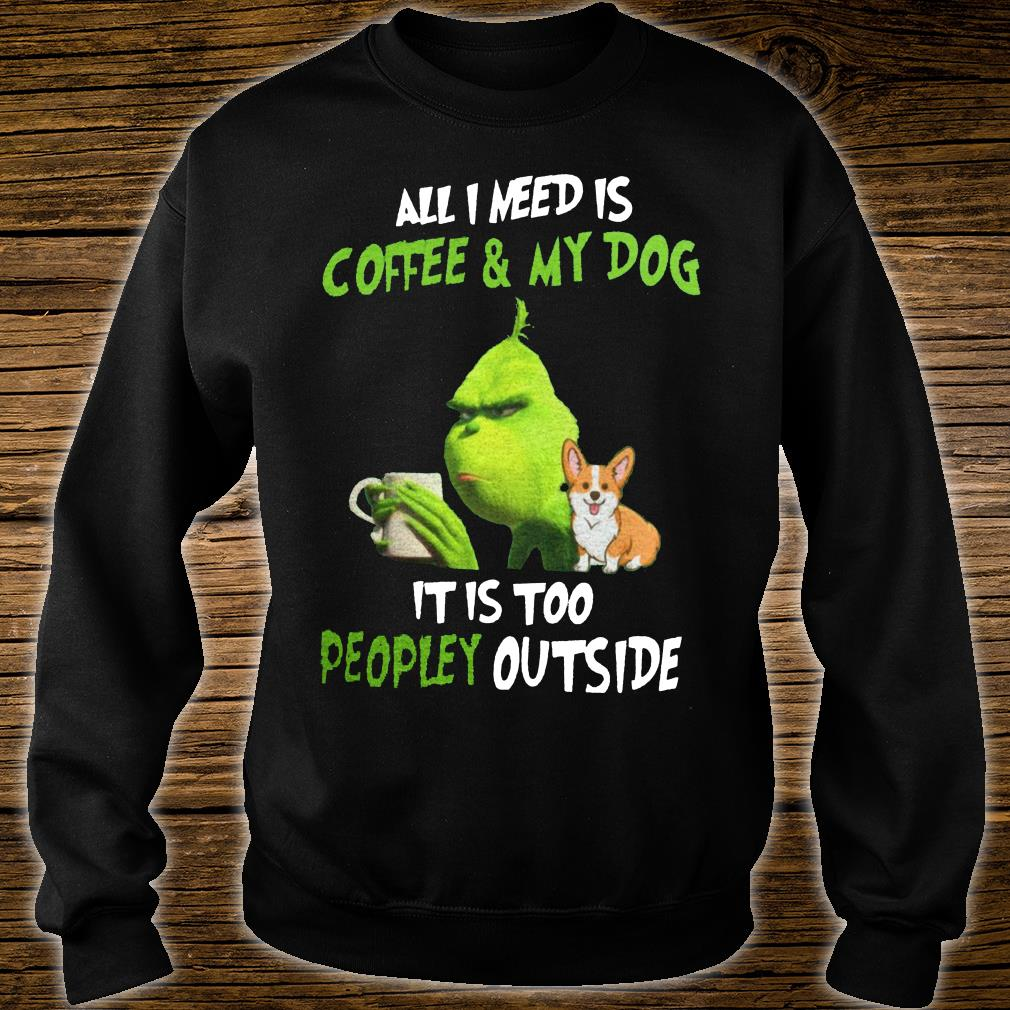 Grinch and corgi all i need is coffee & my dog it is too peopley outside shirt sweater