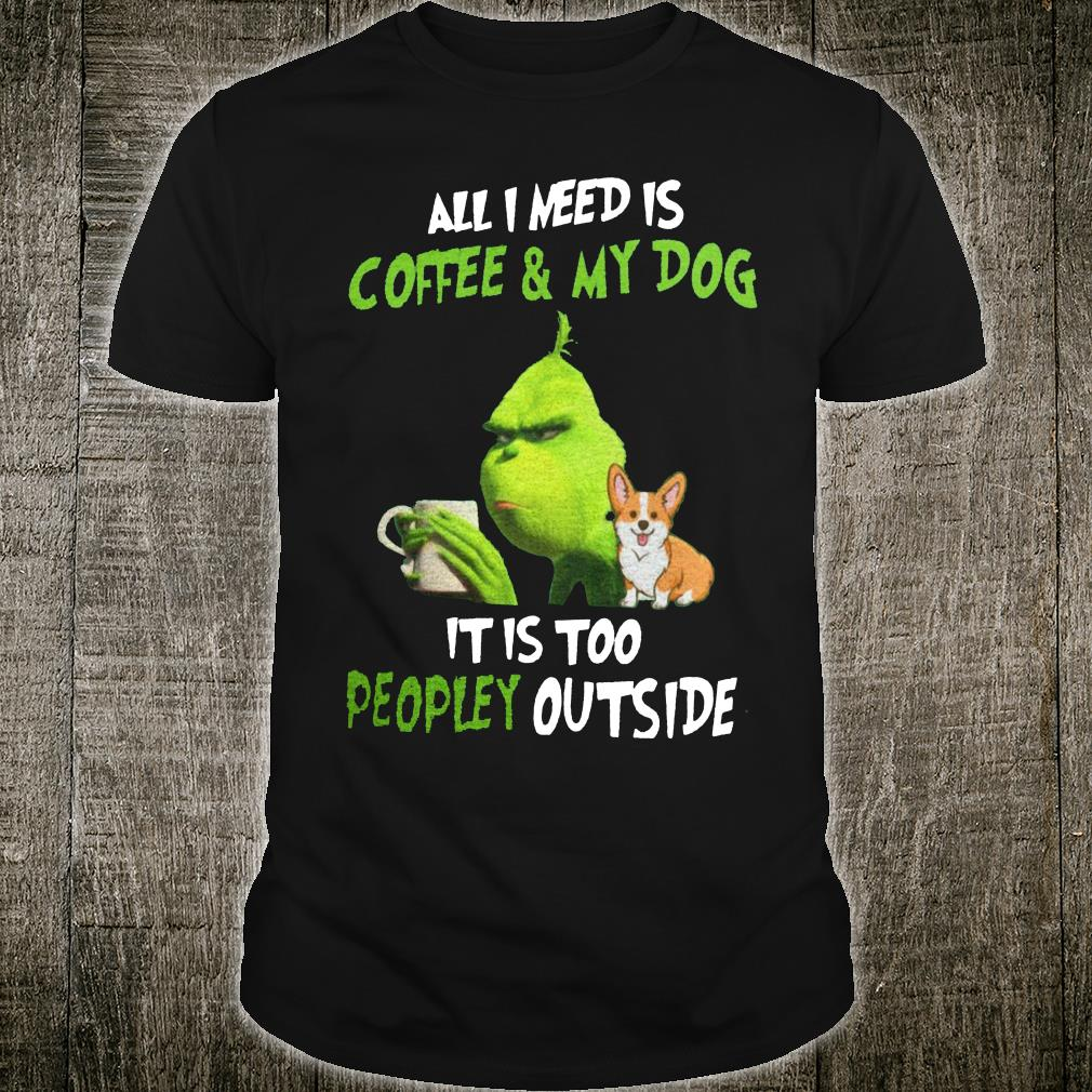 Grinch and corgi all i need is coffee & my dog it is too peopley outside shirt