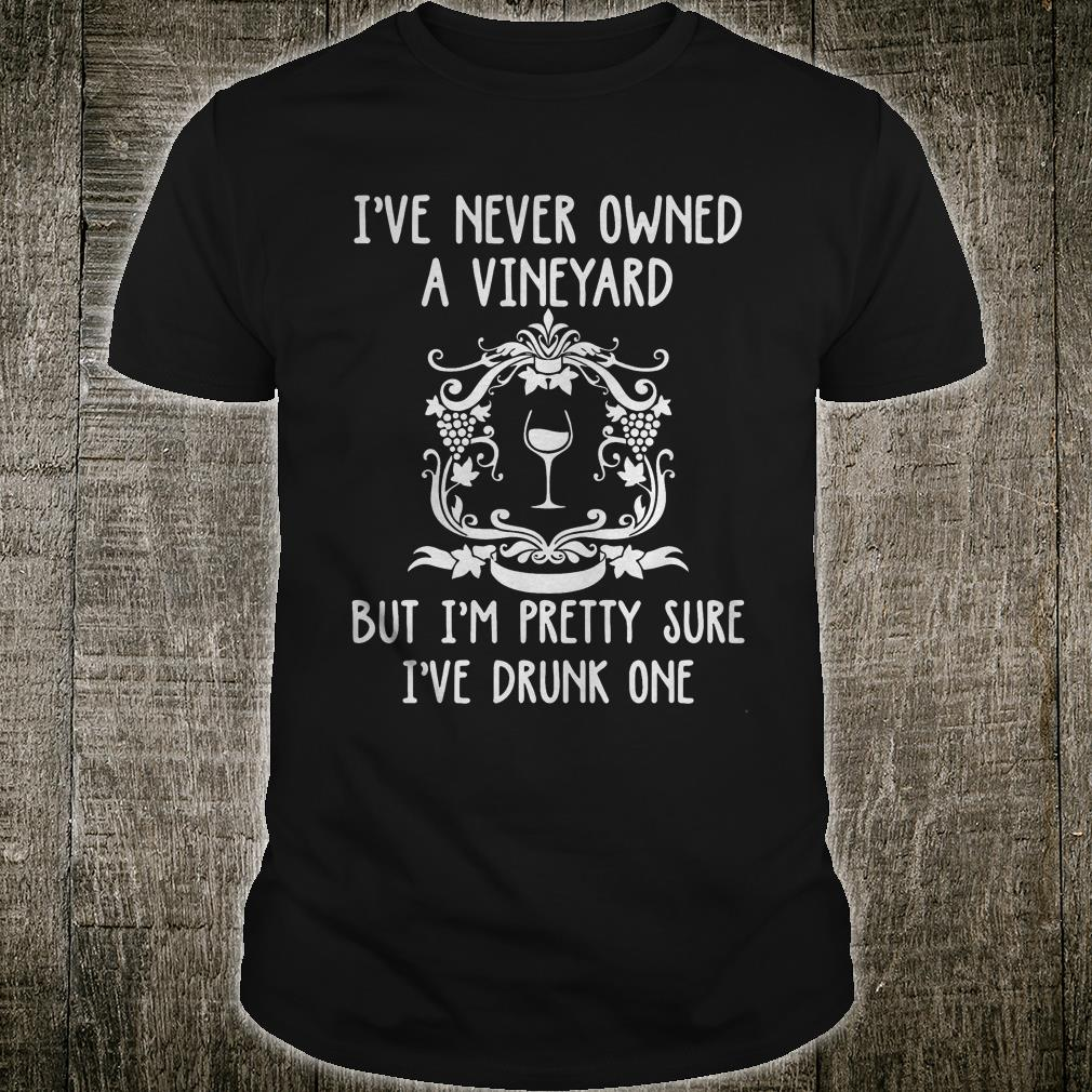 I never owned a vineyard but I'm pretty sure I've drunk one shirt