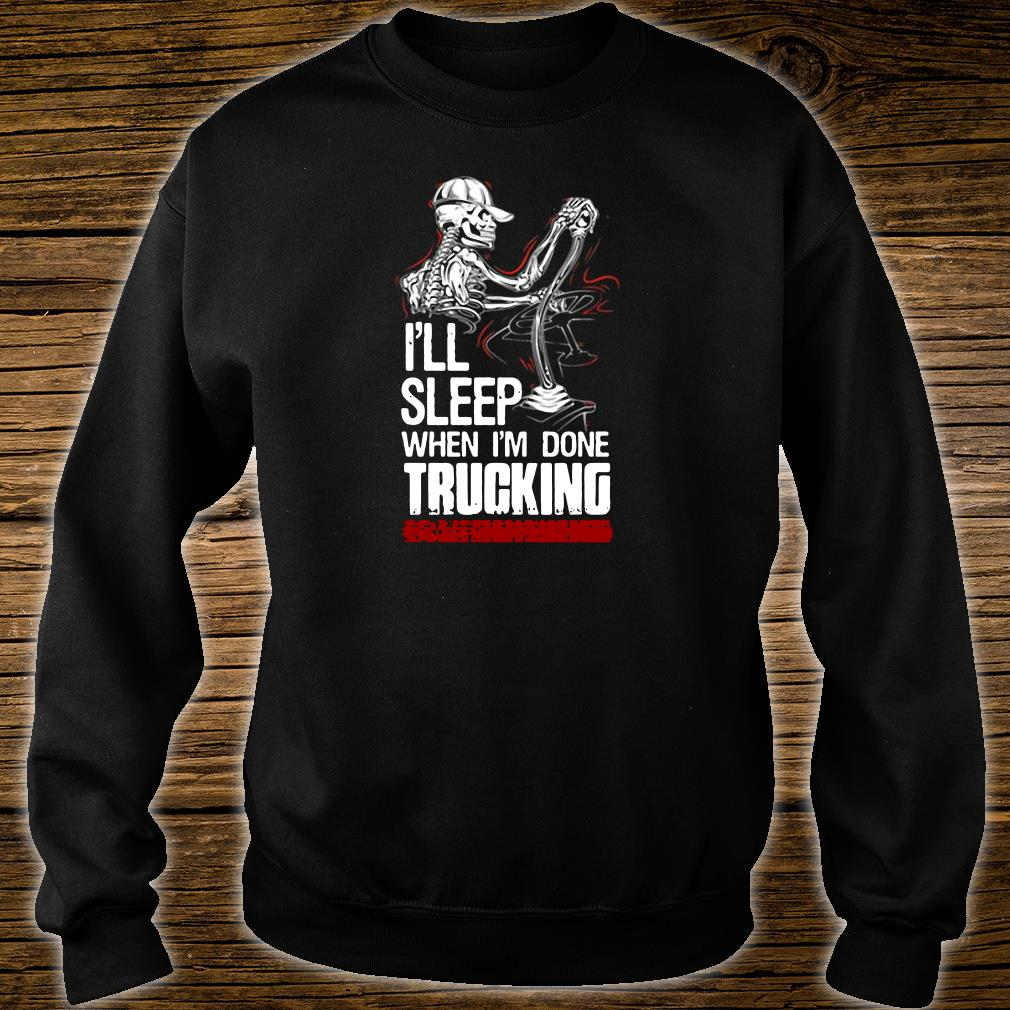 I'll sleep when i'm done trucking shirt sweater
