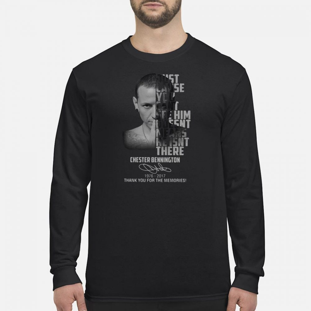 Just cause you can't see him goesnt means he isnt there Chester Bennington shirt long sleeved