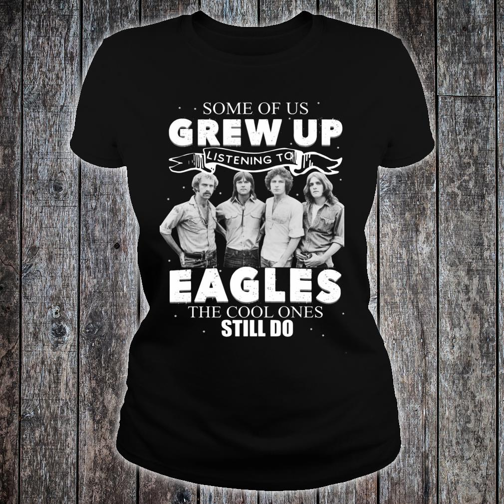 Some Of Us Grew Up Listening To Eagles The Cool Ones Still Do Shirt ladies tee