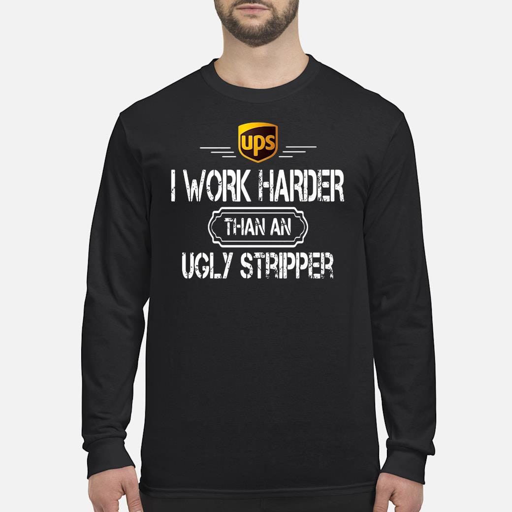 Ups i work harder than an ugly stripper shirt Long sleeved